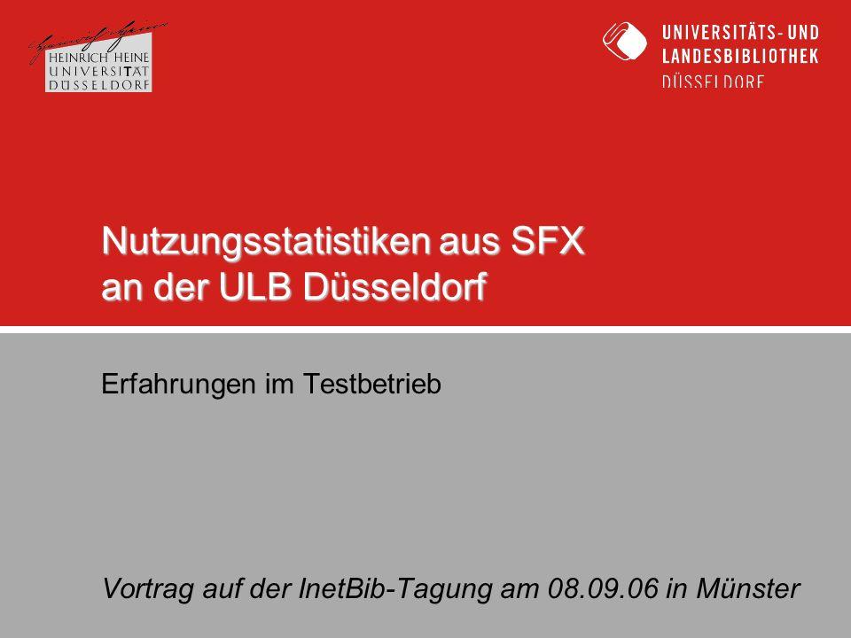 Nutzungsstatistiken aus SFX an der ULB Düsseldorf Erfahrungen im Testbetrieb Vortrag auf der InetBib-Tagung am 08.09.06 in Münster