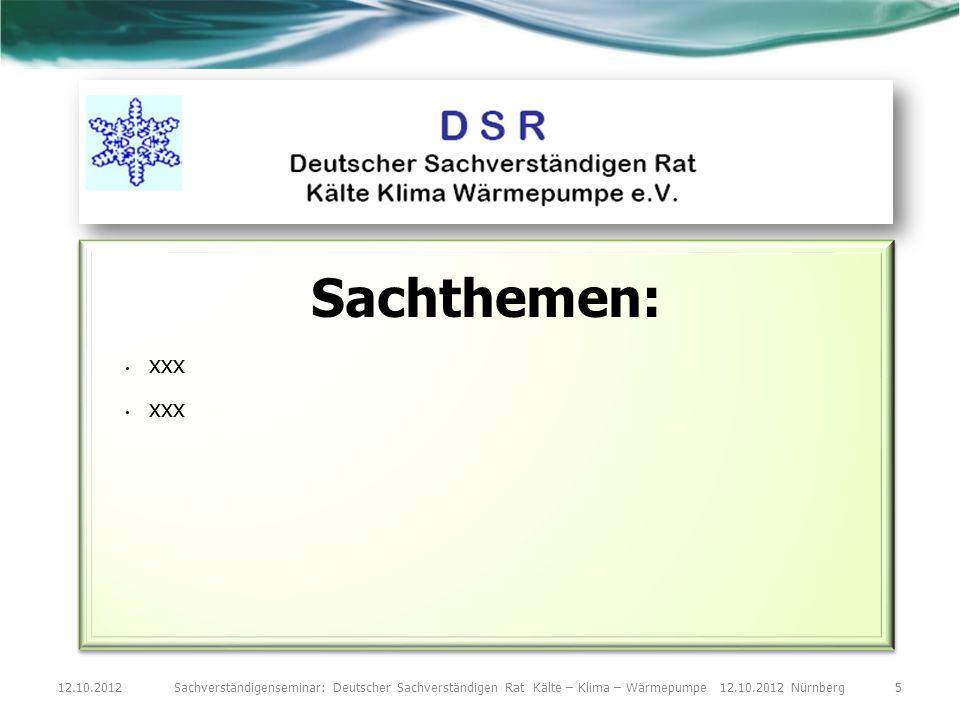 12.10.2012Sachverständigenseminar: Deutscher Sachverständigen Rat Kälte – Klima – Wärmepumpe 12.10.2012 Nürnberg5 Sachthemen: xxx Sachthemen: xxx