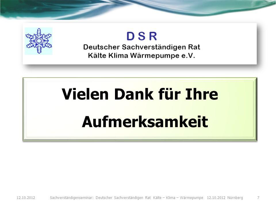 Vielen Dank für Ihre Aufmerksamkeit 12.10.2012Sachverständigenseminar: Deutscher Sachverständigen Rat Kälte – Klima – Wärmepumpe 12.10.2012 Nürnberg7