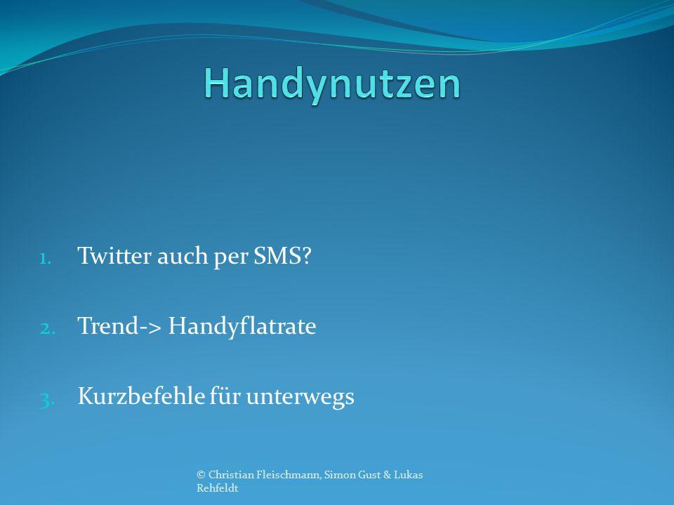 1. Twitter auch per SMS? 2. Trend-> Handyflatrate 3. Kurzbefehle für unterwegs © Christian Fleischmann, Simon Gust & Lukas Rehfeldt
