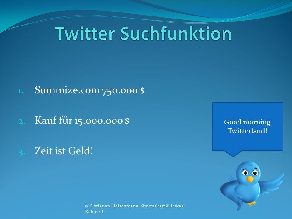 1. Summize.com 750.000 $ 2. Kauf für 15.000.000 $ 3. Zeit ist Geld! Good morning Twitterland! © Christian Fleischmann, Simon Gust & Lukas Rehfeldt