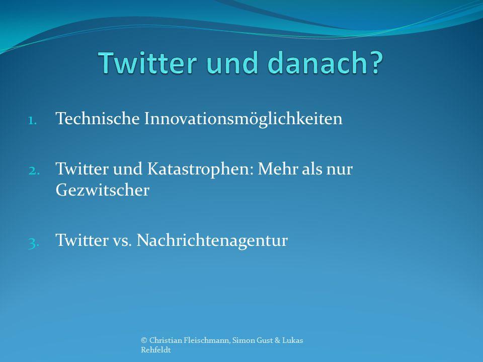 1. Technische Innovationsmöglichkeiten 2. Twitter und Katastrophen: Mehr als nur Gezwitscher 3. Twitter vs. Nachrichtenagentur © Christian Fleischmann