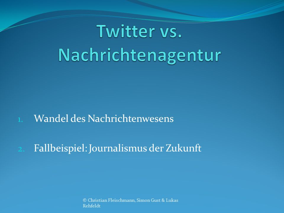 1. Wandel des Nachrichtenwesens 2. Fallbeispiel: Journalismus der Zukunft © Christian Fleischmann, Simon Gust & Lukas Rehfeldt