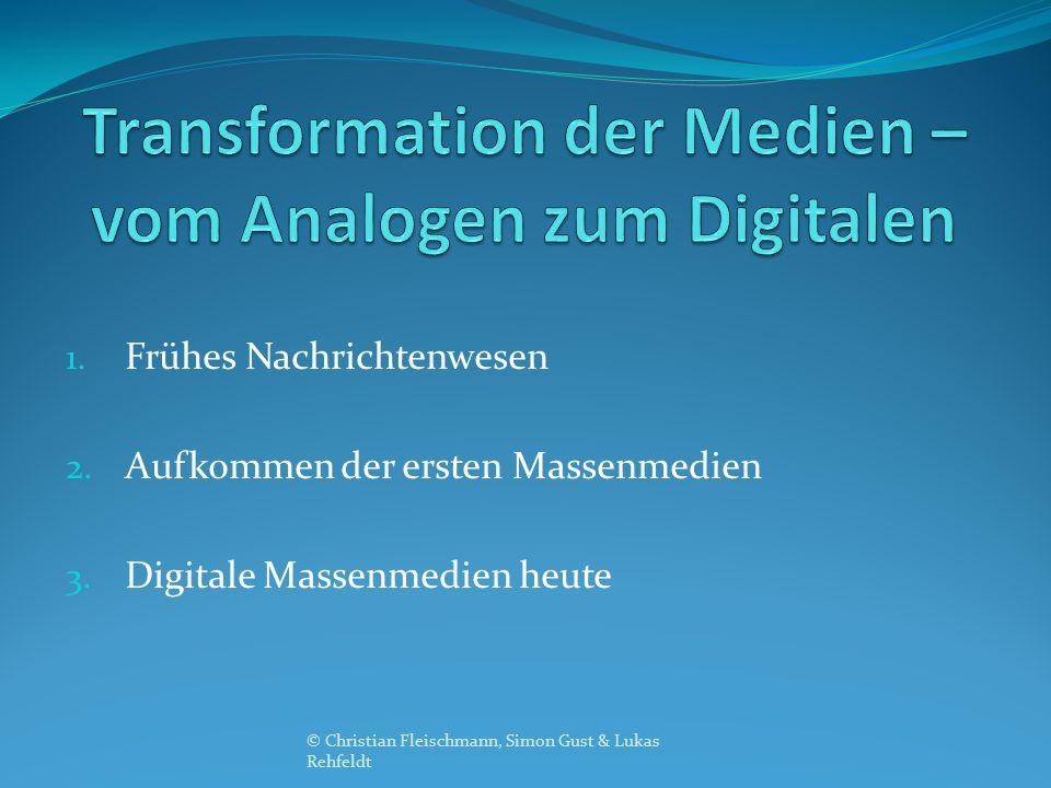 1. Frühes Nachrichtenwesen 2. Aufkommen der ersten Massenmedien 3. Digitale Massenmedien heute © Christian Fleischmann, Simon Gust & Lukas Rehfeldt