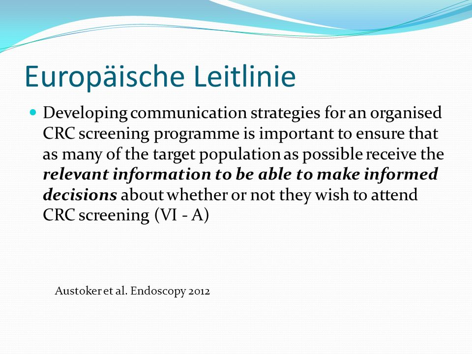 Europäische Leitlinie Developing communication strategies for an organised CRC screening programme is important to ensure that as many of the target population as possible receive the relevant information to be able to make informed decisions about whether or not they wish to attend CRC screening (VI - A) Austoker et al.