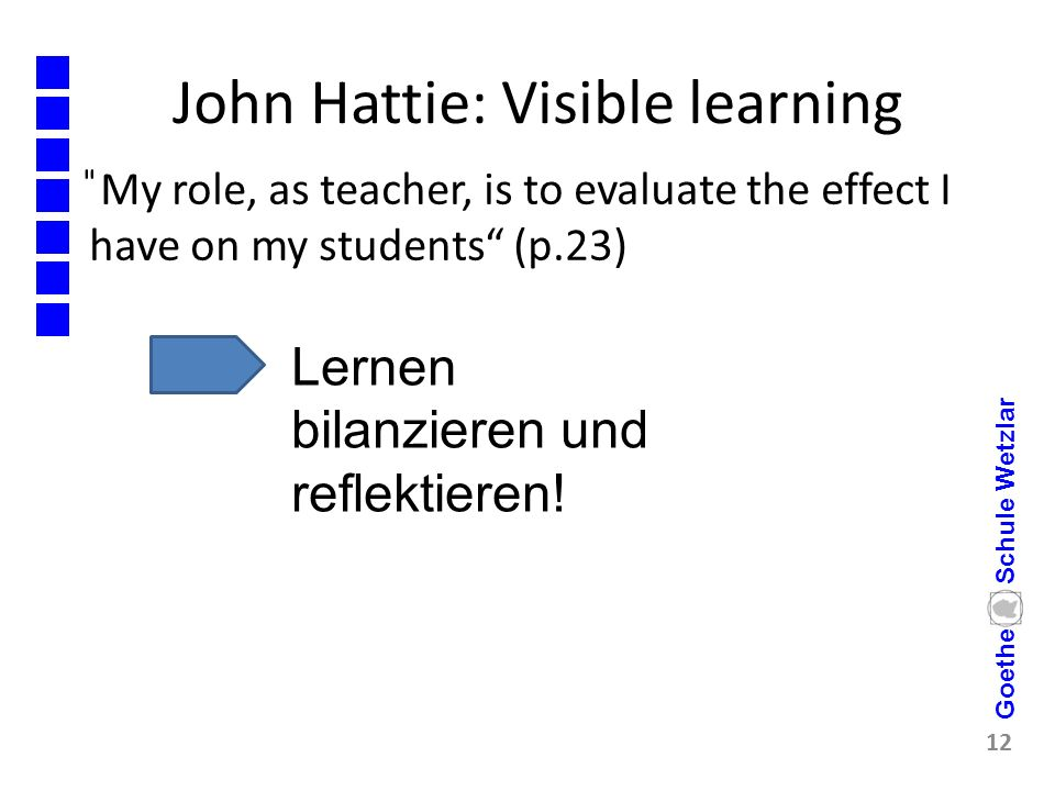 "John Hattie: Visible learning ̎My role, as teacher, is to evaluate the effect I have on my students"" (p.23) 12 Goethe Schule Wetzlar Lernen bilanziere"