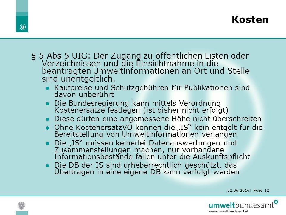 22.06.2016| Folie 12 Kosten § 5 Abs 5 UIG: Der Zugang zu öffentlichen Listen oder Verzeichnissen und die Einsichtnahme in die beantragten Umweltinformationen an Ort und Stelle sind unentgeltlich.
