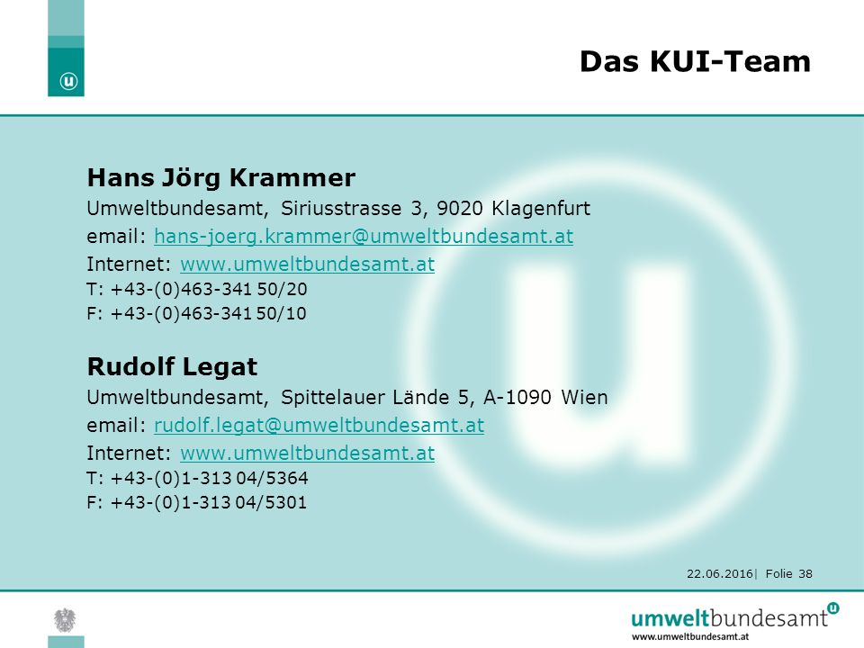 22.06.2016| Folie 38 Das KUI-Team Hans Jörg Krammer Umweltbundesamt, Siriusstrasse 3, 9020 Klagenfurt email: hans-joerg.krammer@umweltbundesamt.athans-joerg.krammer@umweltbundesamt.at Internet: www.umweltbundesamt.atwww.umweltbundesamt.at T: +43-(0)463-341 50/20 F: +43-(0)463-341 50/10 Rudolf Legat Umweltbundesamt, Spittelauer Lände 5, A-1090 Wien email: rudolf.legat@umweltbundesamt.atrudolf.legat@umweltbundesamt.at Internet: www.umweltbundesamt.atwww.umweltbundesamt.at T: +43-(0)1-313 04/5364 F: +43-(0)1-313 04/5301
