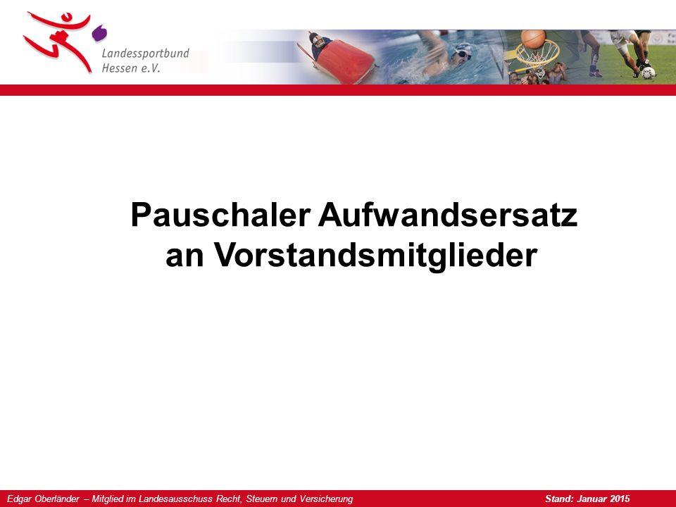Edgar Oberländer – Mitglied im Landesausschuss Recht, Steuern und Versicherung Stand: Januar 2015 Pauschaler Aufwandsersatz an Vorstandsmitglieder
