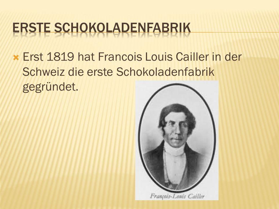  Erst 1819 hat Francois Louis Cailler in der Schweiz die erste Schokoladenfabrik gegründet.