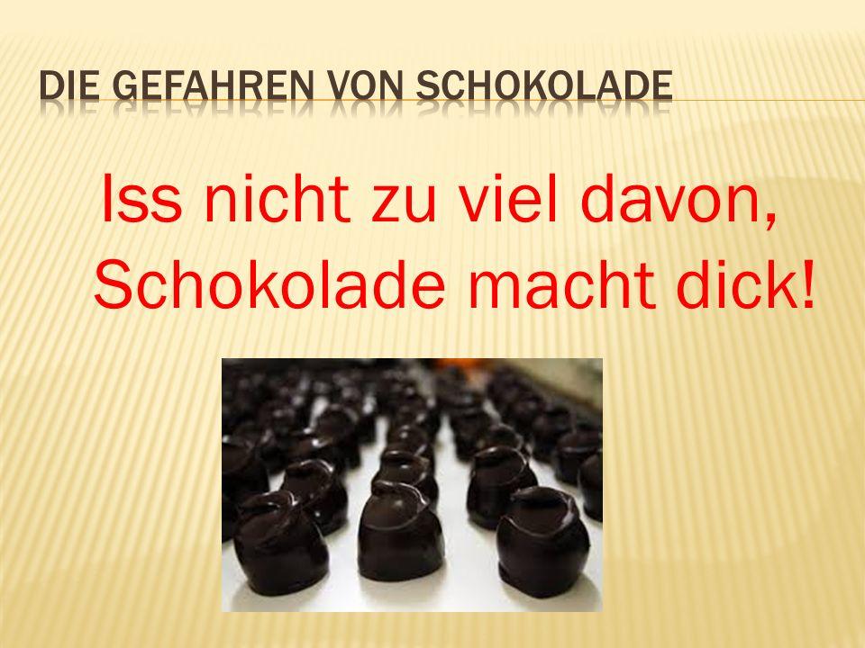 Iss nicht zu viel davon, Schokolade macht dick!