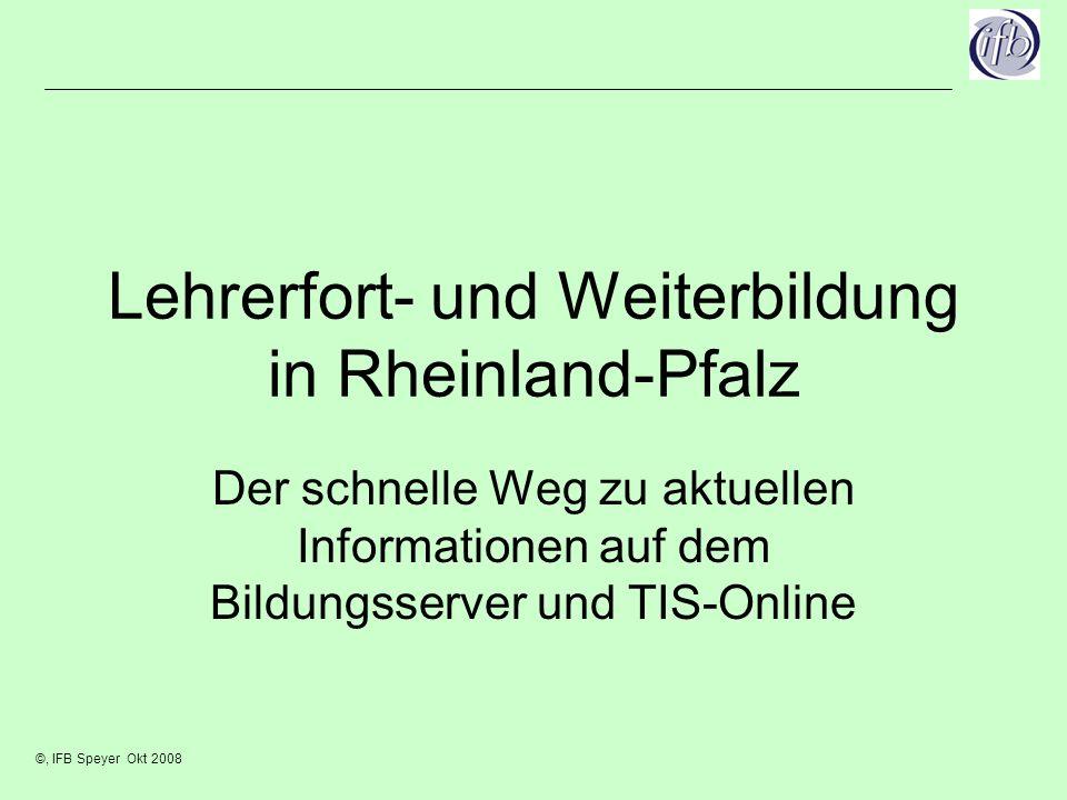 ©, IFB Speyer Okt 2008 Lehrerfort- und Weiterbildung in Rheinland-Pfalz Der schnelle Weg zu aktuellen Informationen auf dem Bildungsserver und TIS-Online