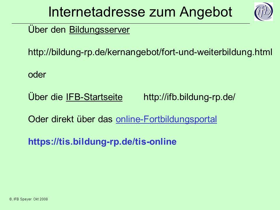 ©, IFB Speyer Okt 2008 Internetadresse zum Angebot Über den Bildungsserver http://bildung-rp.de/kernangebot/fort-und-weiterbildung.html oder Über die IFB-Startseite http://ifb.bildung-rp.de/ Oder direkt über das online-Fortbildungsportal https://tis.bildung-rp.de/tis-online