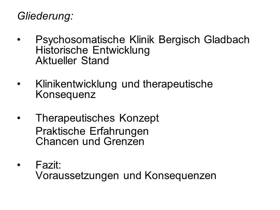 Gliederung: Psychosomatische Klinik Bergisch Gladbach Historische Entwicklung Aktueller Stand Klinikentwicklung und therapeutische Konsequenz Therapeutisches Konzept Praktische Erfahrungen Chancen und Grenzen Fazit: Voraussetzungen und Konsequenzen