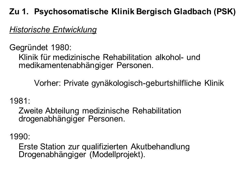 Zu 1.Psychosomatische Klinik Bergisch Gladbach (PSK) Historische Entwicklung Gegründet 1980: Klinik für medizinische Rehabilitation alkohol- und medikamentenabhängiger Personen.