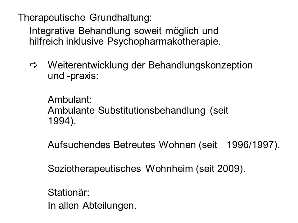Therapeutische Grundhaltung: Integrative Behandlung soweit möglich und hilfreich inklusive Psychopharmakotherapie.