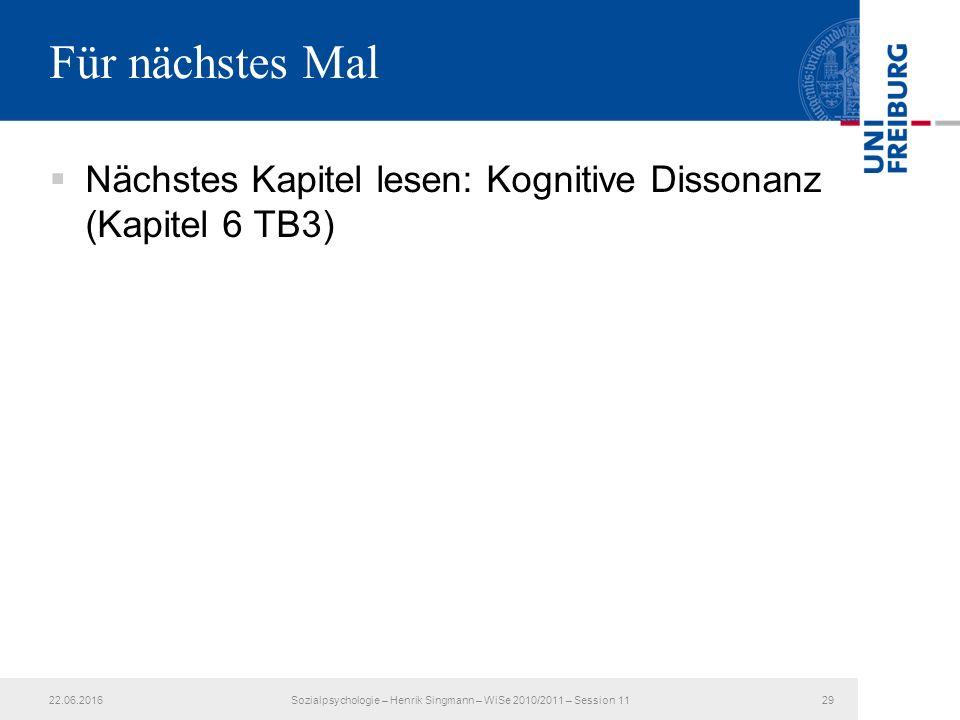  Nächstes Kapitel lesen: Kognitive Dissonanz (Kapitel 6 TB3) Für nächstes Mal 22.06.201629Sozialpsychologie – Henrik Singmann – WiSe 2010/2011 – Session 11