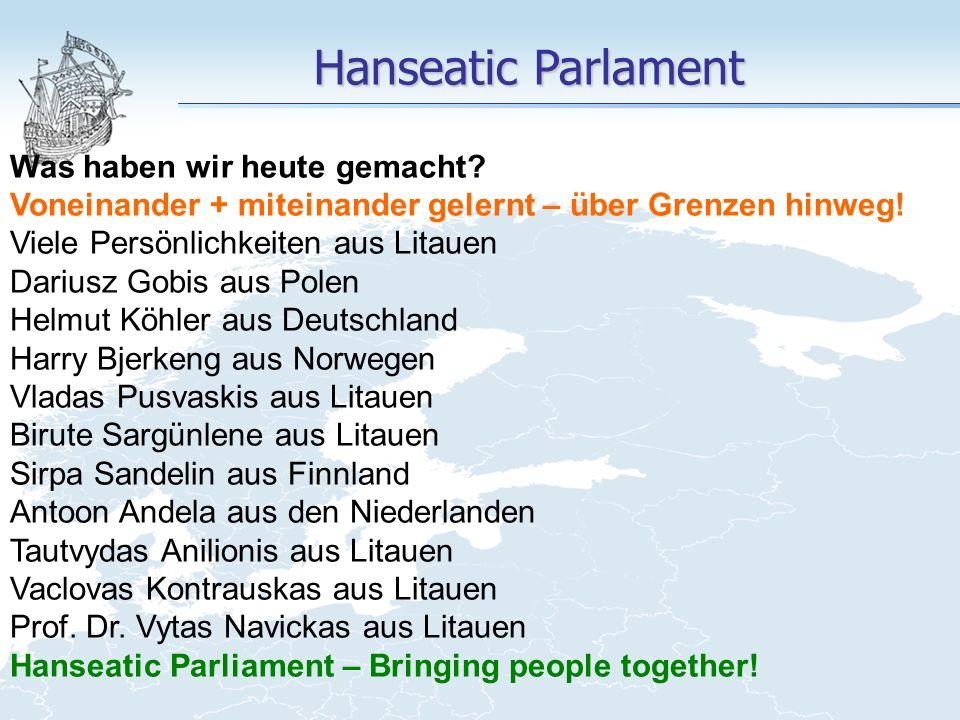 Hanseatic Parlament Was haben wir heute gemacht? Voneinander + miteinander gelernt – über Grenzen hinweg! Viele Persönlichkeiten aus Litauen Dariusz G