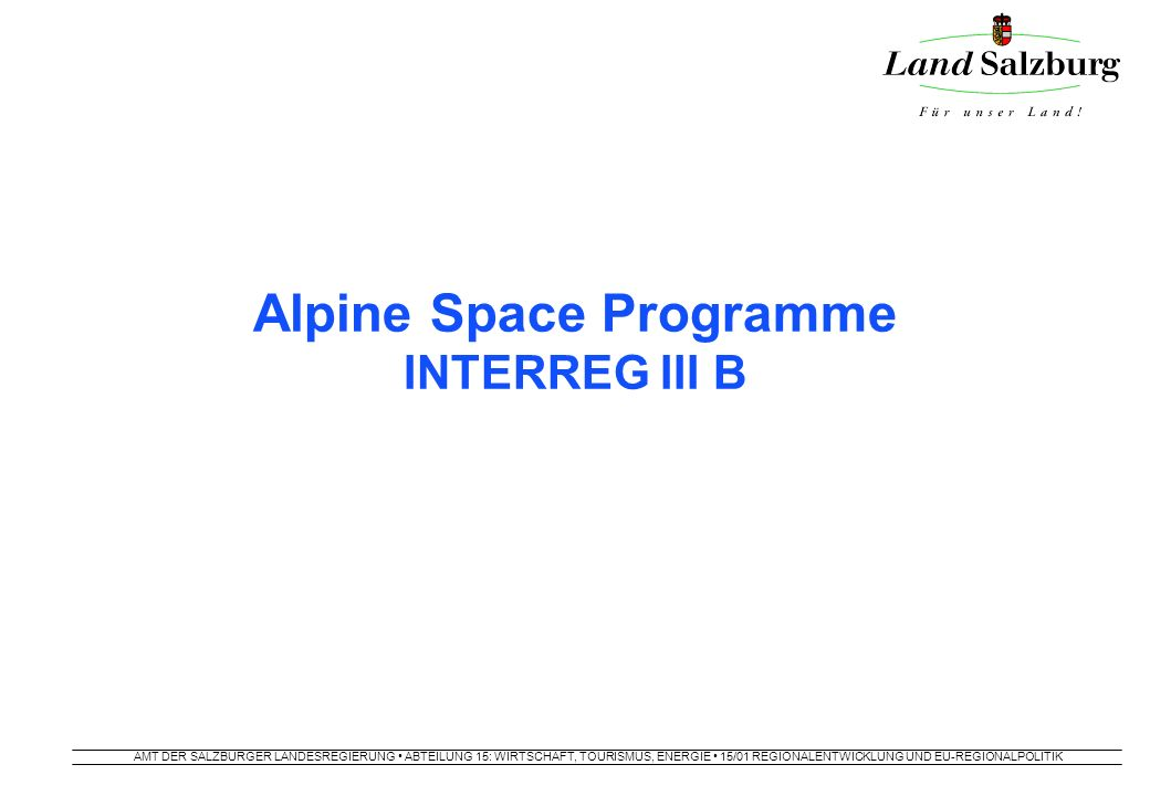 AMT DER SALZBURGER LANDESREGIERUNG ABTEILUNG 15: WIRTSCHAFT, TOURISMUS, ENERGIE 15/01 REGIONALENTWICKLUNG UND EU-REGIONALPOLITIK Alpine Space Programme INTERREG III B