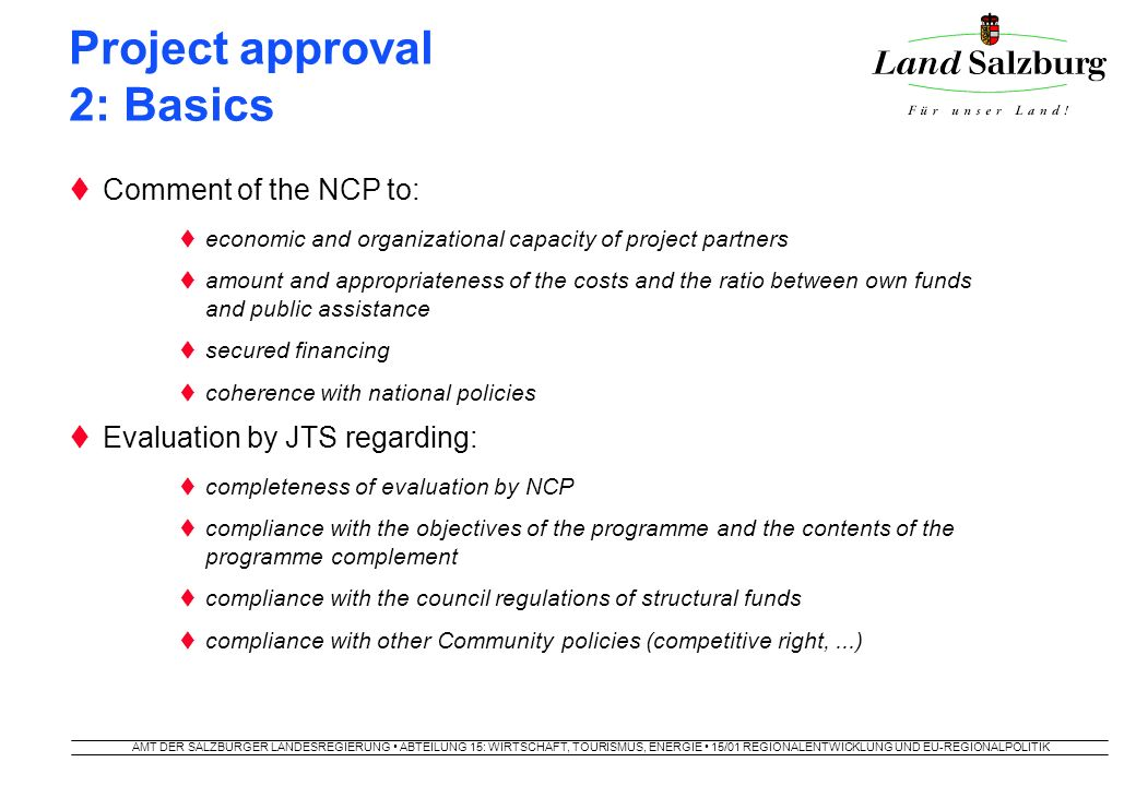 AMT DER SALZBURGER LANDESREGIERUNG ABTEILUNG 15: WIRTSCHAFT, TOURISMUS, ENERGIE 15/01 REGIONALENTWICKLUNG UND EU-REGIONALPOLITIK Project approval 2: Basics  Comment of the NCP to:  economic and organizational capacity of project partners  amount and appropriateness of the costs and the ratio between own funds and public assistance  secured financing  coherence with national policies  Evaluation by JTS regarding:  completeness of evaluation by NCP  compliance with the objectives of the programme and the contents of the programme complement  compliance with the council regulations of structural funds  compliance with other Community policies (competitive right,...)