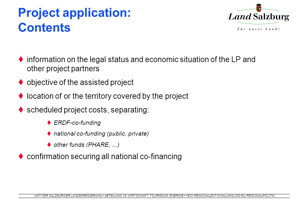 AMT DER SALZBURGER LANDESREGIERUNG ABTEILUNG 15: WIRTSCHAFT, TOURISMUS, ENERGIE 15/01 REGIONALENTWICKLUNG UND EU-REGIONALPOLITIK Project application: Contents  information on the legal status and economic situation of the LP and other project partners  objective of the assisted project  location of or the territory covered by the project  scheduled project costs, separating:  ERDF-co-funding  national co-funding (public, private)  other funds (PHARE,...)  confirmation securing all national co-financing