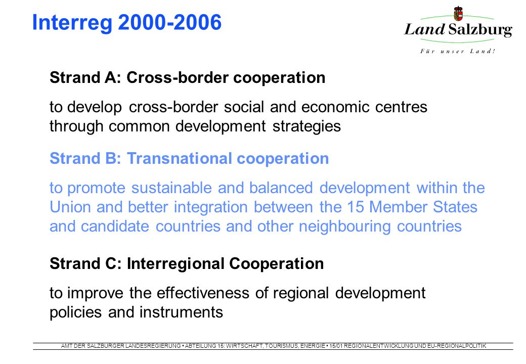AMT DER SALZBURGER LANDESREGIERUNG ABTEILUNG 15: WIRTSCHAFT, TOURISMUS, ENERGIE 15/01 REGIONALENTWICKLUNG UND EU-REGIONALPOLITIK Interreg 2000-2006 Strand A: Cross-border cooperation to develop cross-border social and economic centres through common development strategies Strand B: Transnational cooperation to promote sustainable and balanced development within the Union and better integration between the 15 Member States and candidate countries and other neighbouring countries Strand C: Interregional Cooperation to improve the effectiveness of regional development policies and instruments