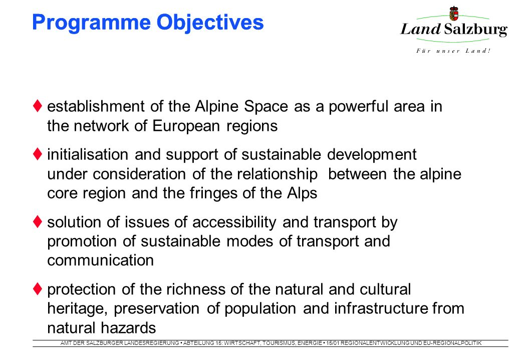 AMT DER SALZBURGER LANDESREGIERUNG ABTEILUNG 15: WIRTSCHAFT, TOURISMUS, ENERGIE 15/01 REGIONALENTWICKLUNG UND EU-REGIONALPOLITIK Priorities  promotion of the Alpine Space as a competitive and attractive living and economic space in the scope of a polycentric spatial development in the EU  development of sustainable transport systems with particular consideration of efficiency, inter-modality and better accessibility  wise management of nature, landscape and cultural heritage, promotion of the environment and prevention of natural disasters