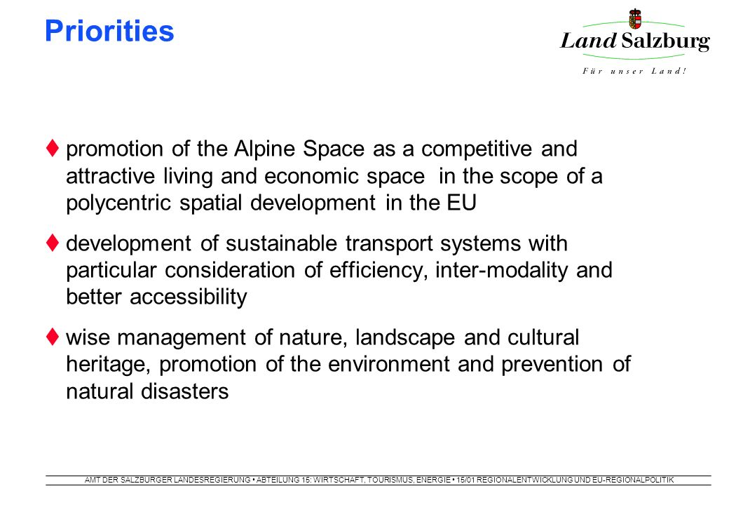 AMT DER SALZBURGER LANDESREGIERUNG ABTEILUNG 15: WIRTSCHAFT, TOURISMUS, ENERGIE 15/01 REGIONALENTWICKLUNG UND EU-REGIONALPOLITIK Priority 1: the Alpine Space as attractive living and economic space  common understanding of spatial development  connection of alpine core area and surrounding metropolitans  preservation of functioning rural regions  competitiveness of SME  prevention of moving away from problematic regions  access to telecommunication systems