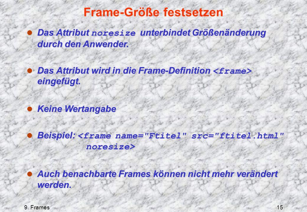 9. Frames15 Frame-Größe festsetzen Das Attribut noresize unterbindet Größenänderung durch den Anwender. Das Attribut noresize unterbindet Größenänderu