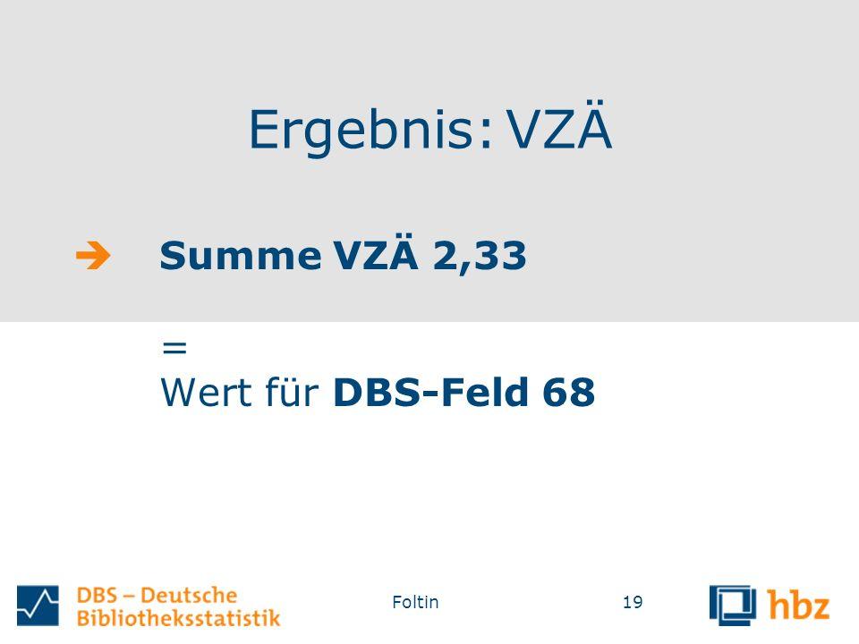Ergebnis: VZÄ  Summe VZÄ 2,33 = Wert für DBS-Feld 68 Foltin19