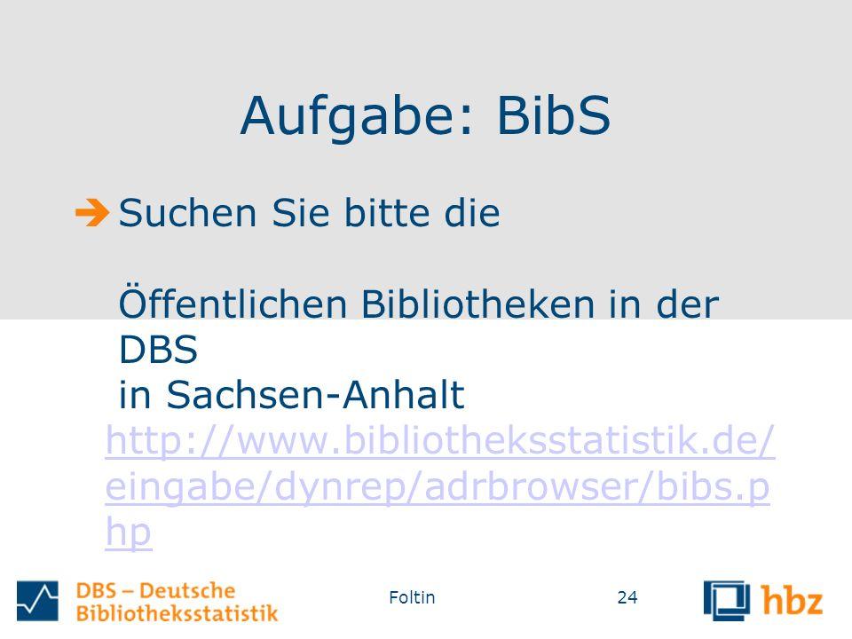 Aufgabe: BibS  Suchen Sie bitte die Öffentlichen Bibliotheken in der DBS in Sachsen-Anhalt http://www.bibliotheksstatistik.de/ eingabe/dynrep/adrbrowser/bibs.p hp http://www.bibliotheksstatistik.de/ eingabe/dynrep/adrbrowser/bibs.p hp Foltin24