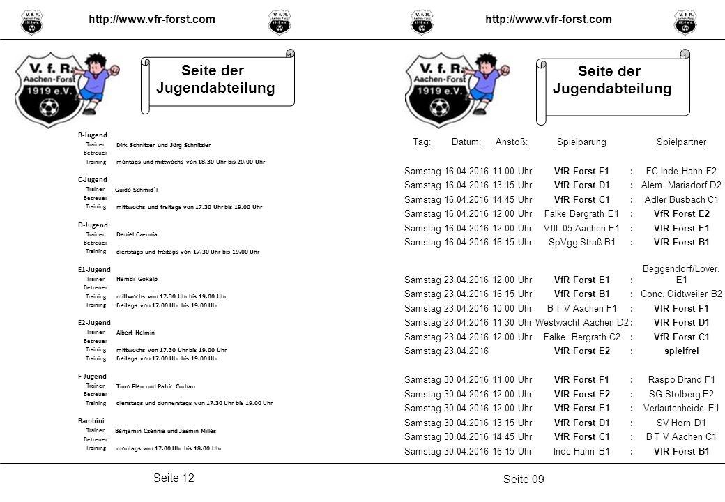 Seite 09 Seite 12 http://www.vfr-forst.com Seite der Jugendabteilung B-Jugend Trainer Dirk Schnitzer und Jörg Schnitzler Betreuer Training montags und mittwochs von 18.30 Uhr bis 20.00 Uhr C-Jugend Trainer Guido Schmid`l Betreuer Training mittwochs und freitags von 17.30 Uhr bis 19.00 Uhr D-Jugend Trainer Daniel Czennia Betreuer Training dienstags und freitags von 17.30 Uhr bis 19.00 Uhr E1-Jugend Trainer Hamdi Gökalp Betreuer Training mittwochs von 17.30 Uhr bis 19.00 Uhr Training freitags von 17.00 Uhr bis 19.00 Uhr E2-Jugend Trainer Albert Helmin Betreuer Training mittwochs von 17.30 Uhr bis 19.00 Uhr Training freitags von 17.00 Uhr bis 19.00 Uhr F-Jugend Trainer Timo Fleu und Patric Corban Betreuer Training dienstags und donnerstags von 17.30 Uhr bis 19.00 Uhr Bambini Trainer Benjamin Czennia und Jasmin Milles Betreuer Training montags von 17.00 Uhr bis 18.00 Uhr Tag:Datum:Anstoß:SpielparungSpielpartner Samstag16.04.201611.00 UhrVfR Forst F1:FC Inde Hahn F2 Samstag16.04.201613.15 UhrVfR Forst D1:Alem.