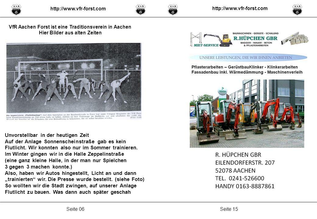 Seite 15Seite 06 http://www.vfr-forst.com VfR Aachen Forst ist eine Traditionsverein in Aachen Hier Bilder aus alten Zeiten Unvorstellbar in der heutigen Zeit Auf der Anlage Sonnenscheinstraße gab es kein Flutlicht.