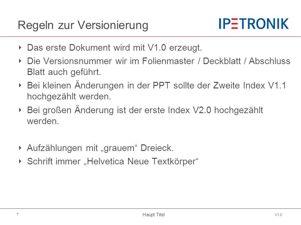 Haupt Titel V1.0 7 Regeln zur Versionierung ‣ Das erste Dokument wird mit V1.0 erzeugt. ‣ Die Versionsnummer wir im Folienmaster / Deckblatt / Abschlu