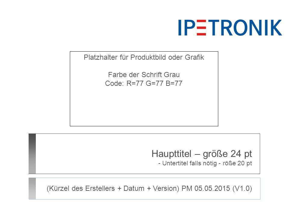 Haupttitel – größe 24 pt - Untertitel falls nötig - röße 20 pt (Kürzel des Erstellers + Datum + Version) PM 05.05.2015 (V1.0) Platzhalter für Produktb