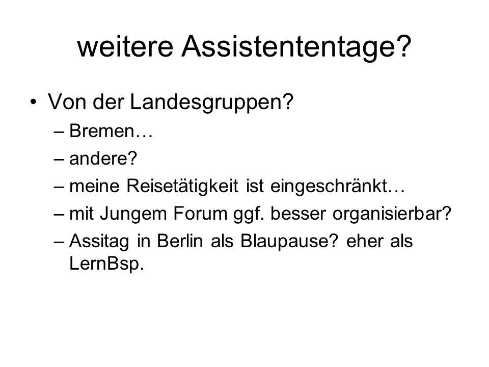 weitere Assistententage? Von der Landesgruppen? –Bremen… –andere? –meine Reisetätigkeit ist eingeschränkt… –mit Jungem Forum ggf. besser organisierbar