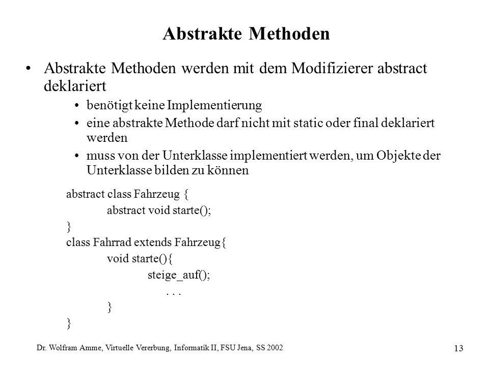 Dr. Wolfram Amme, Virtuelle Vererbung, Informatik II, FSU Jena, SS 2002 13 Abstrakte Methoden Abstrakte Methoden werden mit dem Modifizierer abstract