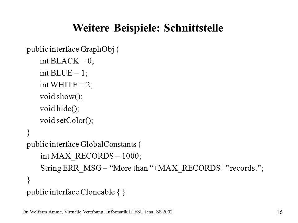 Dr. Wolfram Amme, Virtuelle Vererbung, Informatik II, FSU Jena, SS 2002 16 Weitere Beispiele: Schnittstelle public interface GraphObj { int BLACK = 0;