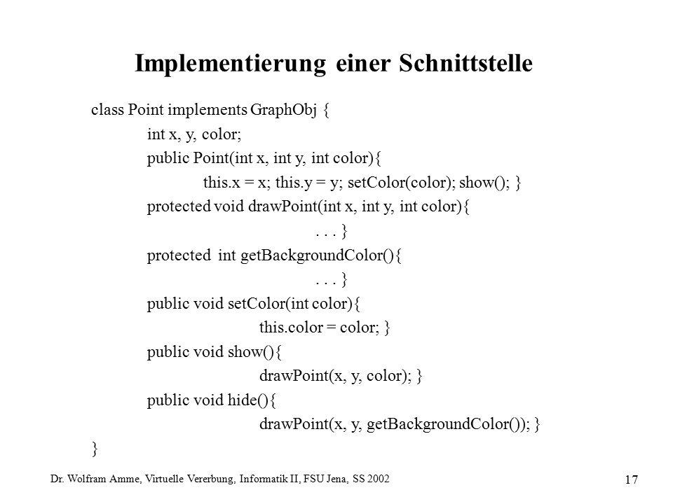 Dr. Wolfram Amme, Virtuelle Vererbung, Informatik II, FSU Jena, SS 2002 17 Implementierung einer Schnittstelle class Point implements GraphObj { int x
