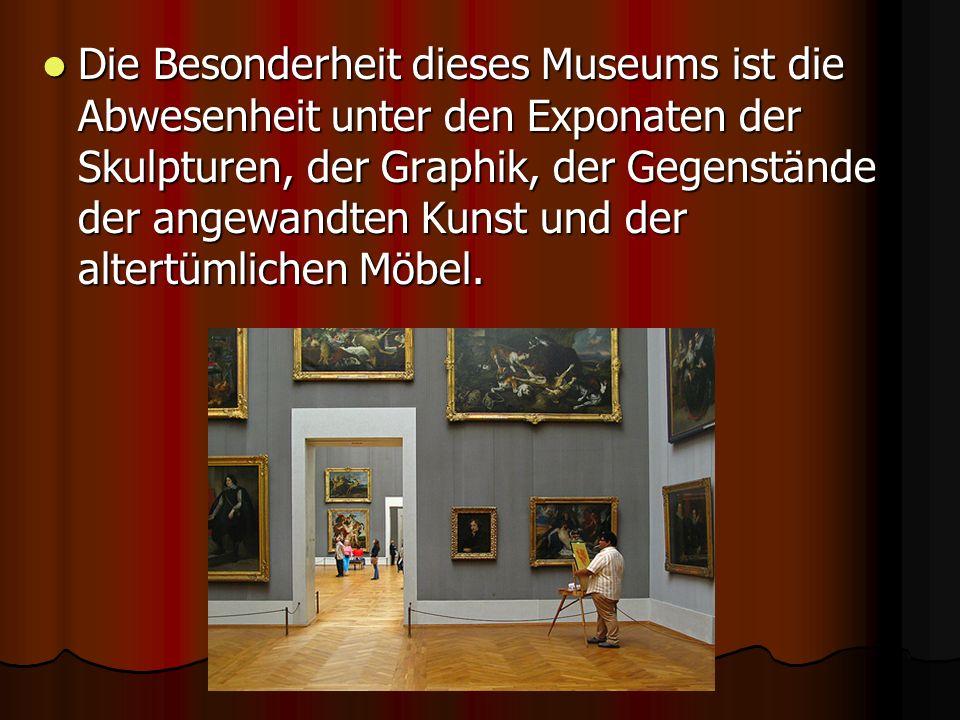 Die Besonderheit dieses Museums ist die Abwesenheit unter den Exponaten der Skulpturen, der Graphik, der Gegenstände der angewandten Kunst und der altertümlichen Möbel.