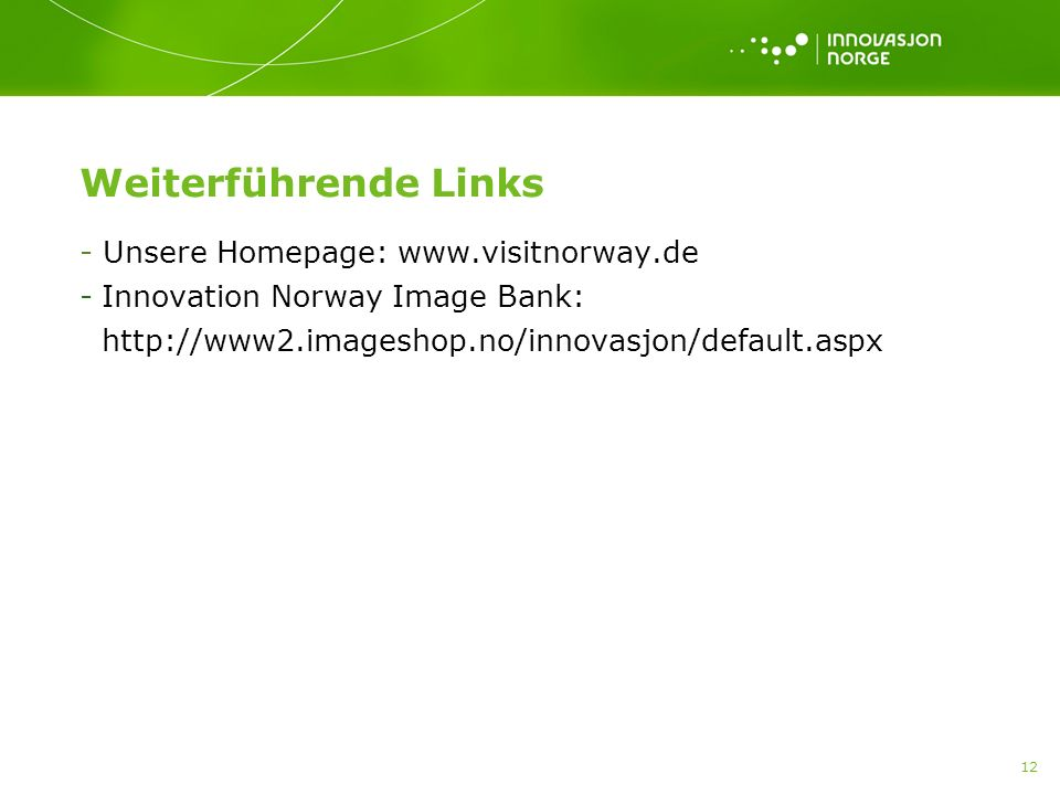 12 Weiterführende Links - Unsere Homepage: www.visitnorway.de -Innovation Norway Image Bank: http://www2.imageshop.no/innovasjon/default.aspx