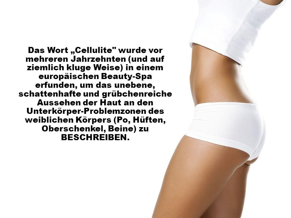 """Das Wort """"Cellulite wurde vor mehreren Jahrzehnten (und auf ziemlich kluge Weise) in einem europäischen Beauty-Spa erfunden, um das unebene, schattenhafte und grübchenreiche Aussehen der Haut an den Unterkörper-Problemzonen des weiblichen Körpers (Po, Hüften, Oberschenkel, Beine) zu BESCHREIBEN."""
