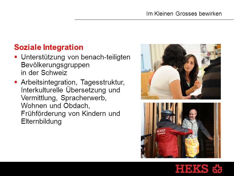 Im Kleinen Grosses bewirken Soziale Integration  Unterstützung von benach-teiligten Bevölkerungsgruppen in der Schweiz  Arbeitsintegration, Tagesstruktur, Interkulturelle Übersetzung und Vermittlung, Spracherwerb, Wohnen und Obdach, Frühförderung von Kindern und Elternbildung