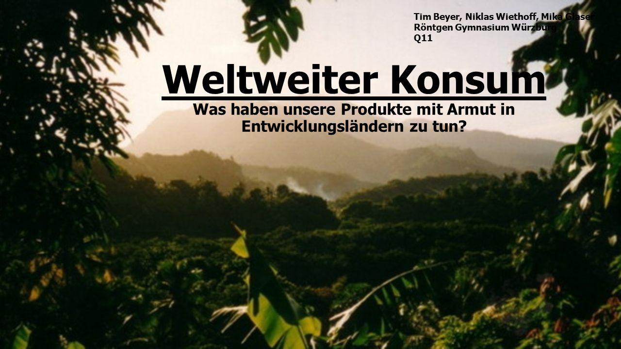 Weltweiter Konsum Was haben unsere Produkte mit Armut in Entwicklungsländern zu tun? Tim Beyer, Niklas Wiethoff, Mika Glaser Röntgen Gymnasium Würzbur