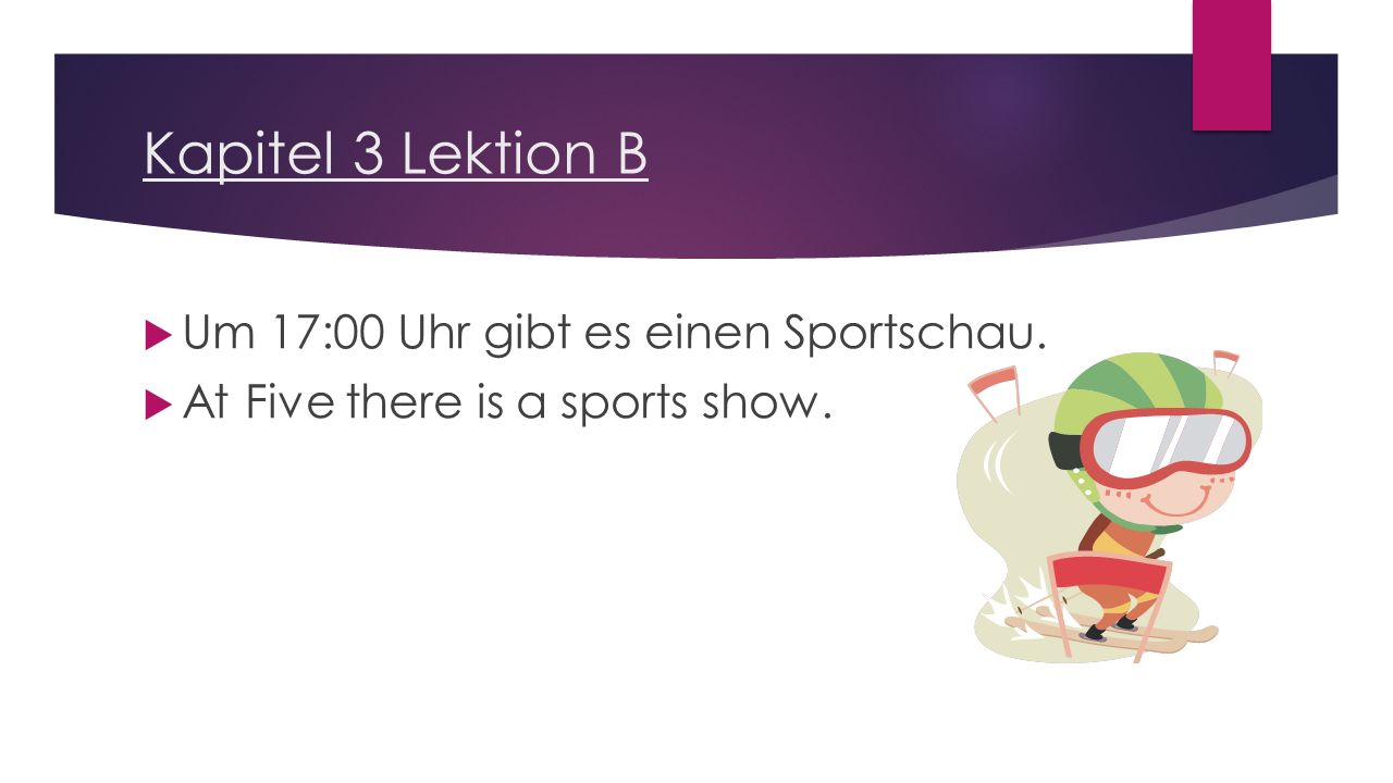 Kapitel 3 Lektion B  Um 17:00 Uhr gibt es einen Sportschau.  At Five there is a sports show.