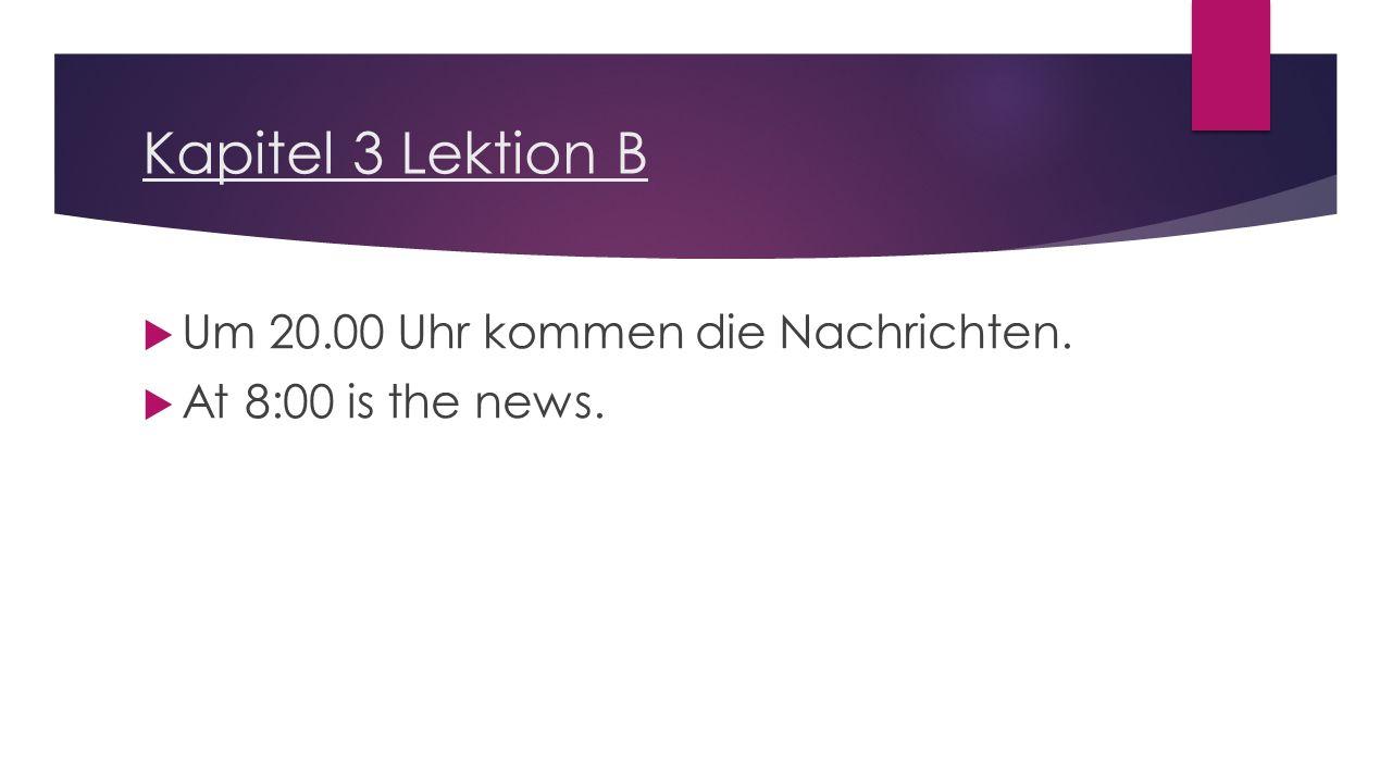 Kapitel 3 Lektion B  Um 20.00 Uhr kommen die Nachrichten.  At 8:00 is the news.