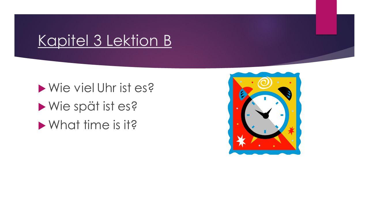 Kapitel 3 Lektion B  Wie viel Uhr ist es?  Wie spät ist es?  What time is it?