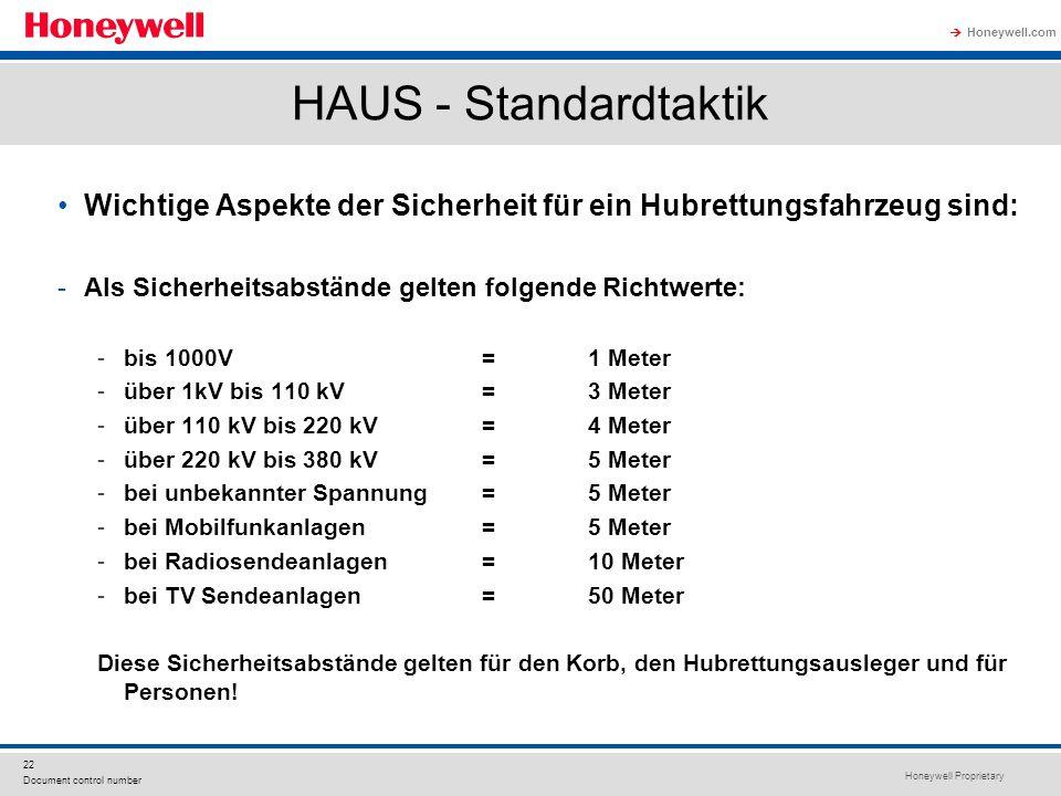 Honeywell Proprietary Honeywell.com  22 Document control number HAUS - Standardtaktik Wichtige Aspekte der Sicherheit für ein Hubrettungsfahrzeug sind: -Als Sicherheitsabstände gelten folgende Richtwerte: -bis 1000V= 1 Meter -über 1kV bis 110 kV = 3 Meter -über 110 kV bis 220 kV = 4 Meter -über 220 kV bis 380 kV = 5 Meter -bei unbekannter Spannung = 5 Meter -bei Mobilfunkanlagen=5 Meter -bei Radiosendeanlagen=10 Meter -bei TV Sendeanlagen=50 Meter Diese Sicherheitsabstände gelten für den Korb, den Hubrettungsausleger und für Personen!