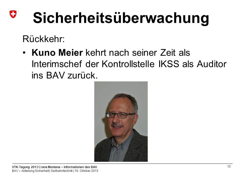 13 VTK-Tagung 2013 Crans Montana – Informationen des BAV BAV – Abteilung Sicherheit | Seilbahntechnik | 10.