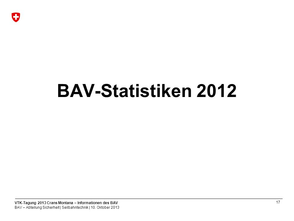 17 VTK-Tagung 2013 Crans Montana – Informationen des BAV BAV – Abteilung Sicherheit | Seilbahntechnik | 10.